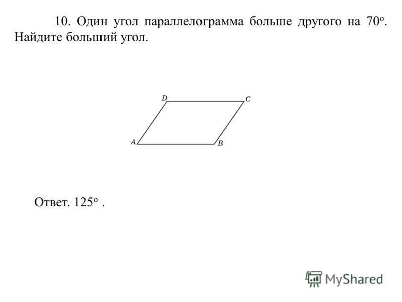 10. Один угол параллелограмма больше другого на 70 о. Найдите больший угол. Ответ. 125 о.