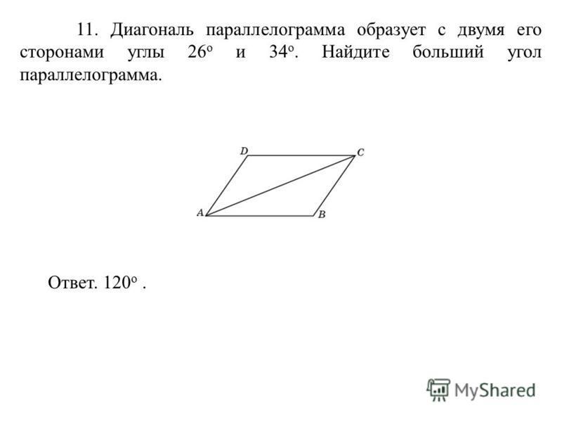 11. Диагональ параллелограмма образует с двумя его сторонами углы 26 о и 34 о. Найдите больший угол параллелограмма. Ответ. 120 о.
