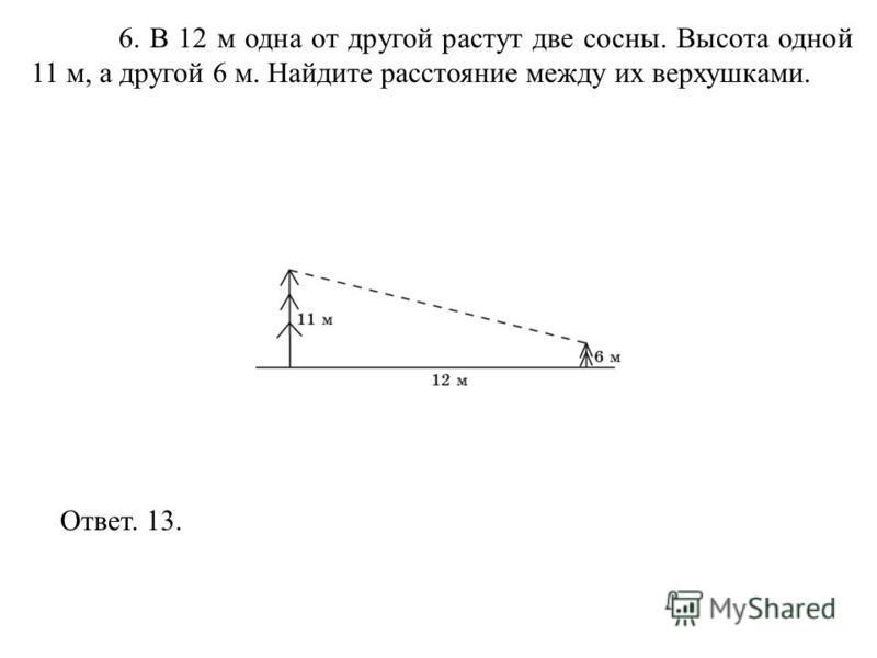 6. В 12 м одна от другой растут две сосны. Высота одной 11 м, а другой 6 м. Найдите расстояние между их верхушками. Ответ. 13.