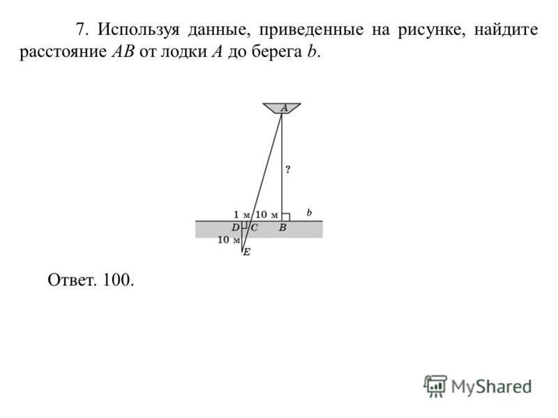 7. Используя данные, приведенные на рисунке, найдите расстояние AB от лодки A до берега b. Ответ. 100.