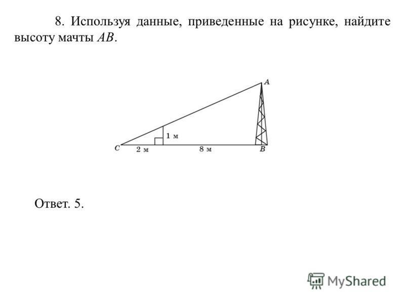 8. Используя данные, приведенные на рисунке, найдите высоту мачты AB. Ответ. 5.