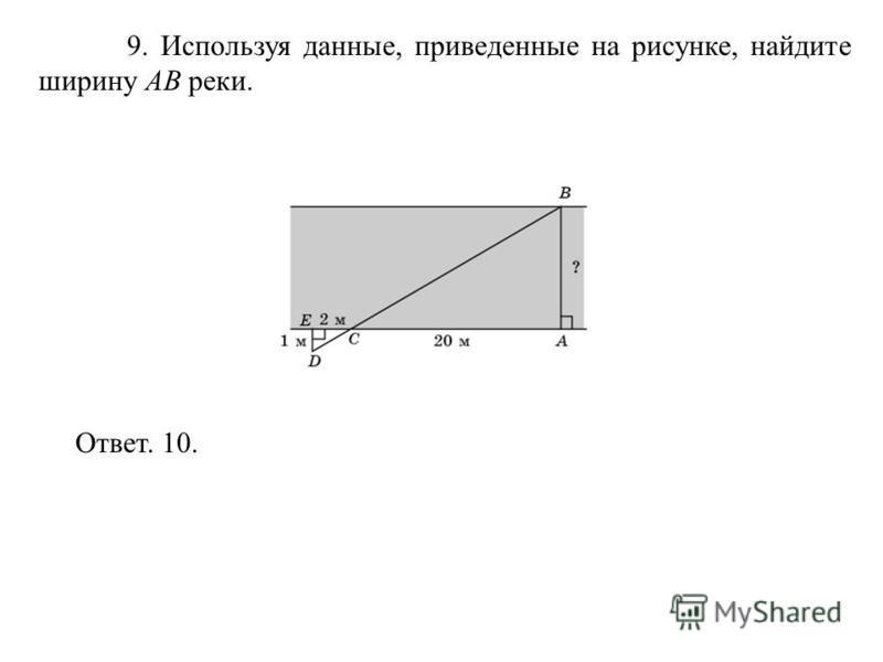 9. Используя данные, приведенные на рисунке, найдите ширину AB реки. Ответ. 10.