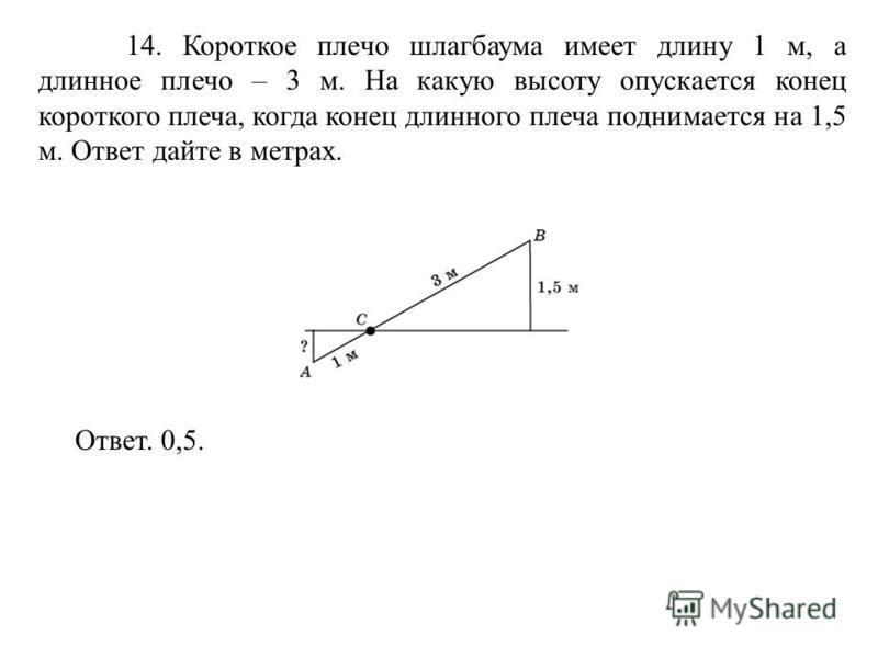14. Короткое плечо шлагбаума имеет длину 1 м, а длинное плечо – 3 м. На какую высоту опускается конец короткого плеча, когда конец длинного плеча поднимается на 1,5 м. Ответ дайте в метрах. Ответ. 0,5.