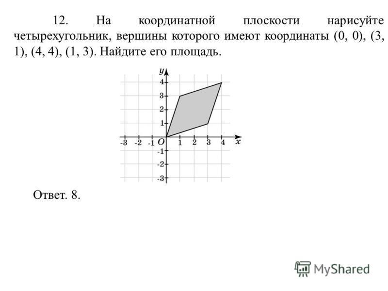 12. На координатной плоскости нарисуйте четырехугольник, вершины которого имеют координаты (0, 0), (3, 1), (4, 4), (1, 3). Найдите его площадь. Ответ. 8.