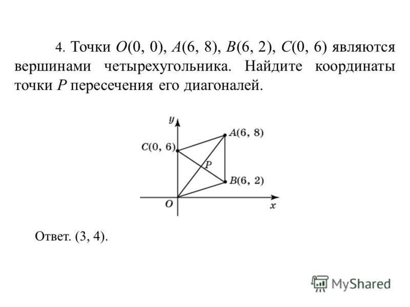 4. Точки O(0, 0), A(6, 8), B(6, 2), C(0, 6) являются вершинами четырехугольника. Найдите координаты точки P пересечения его диагоналей. Ответ. (3, 4).