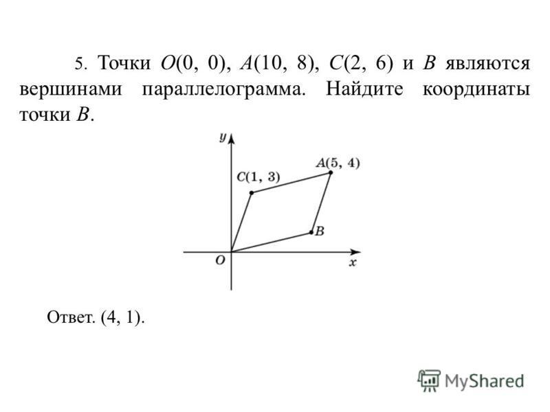 5. Точки O(0, 0), A(10, 8), C(2, 6) и B являются вершинами параллелограмма. Найдите координаты точки B. Ответ. (4, 1).