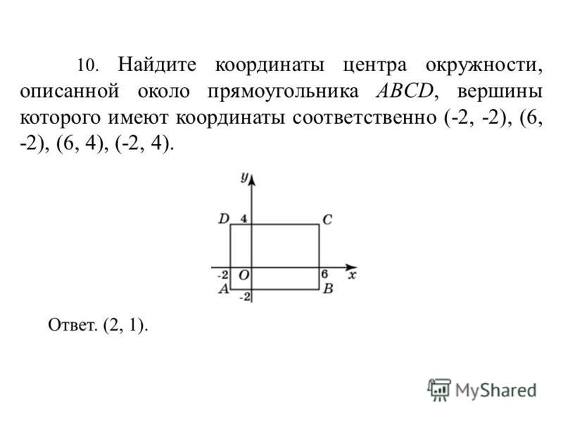 10. Найдите координаты центра окружности, описанной около прямоугольника ABCD, вершины которого имеют координаты соответственно (-2, -2), (6, -2), (6, 4), (-2, 4). Ответ. (2, 1).