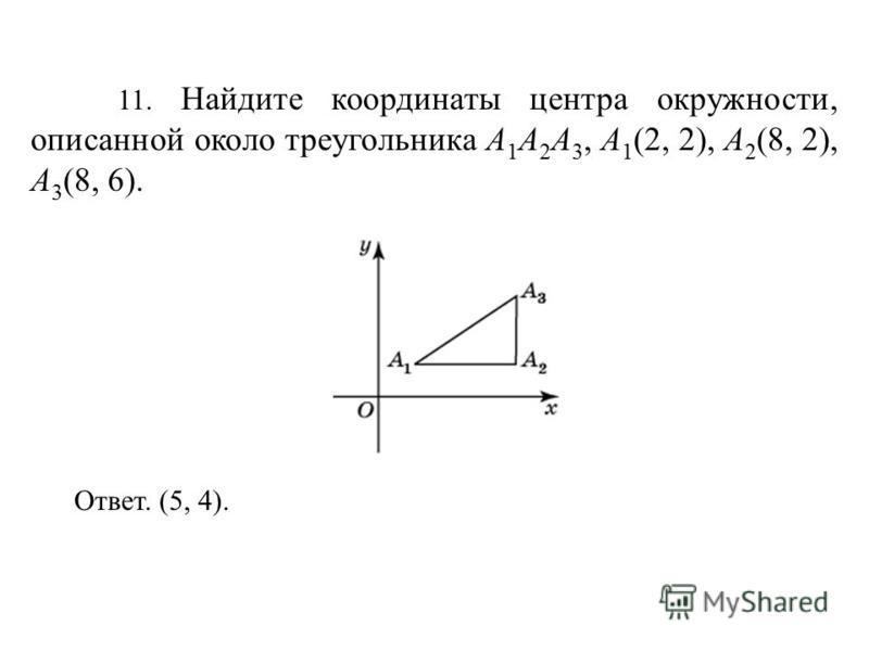 11. Найдите координаты центра окружности, описанной около треугольника A 1 A 2 A 3, A 1 (2, 2), A 2 (8, 2), A 3 (8, 6). Ответ. (5, 4).