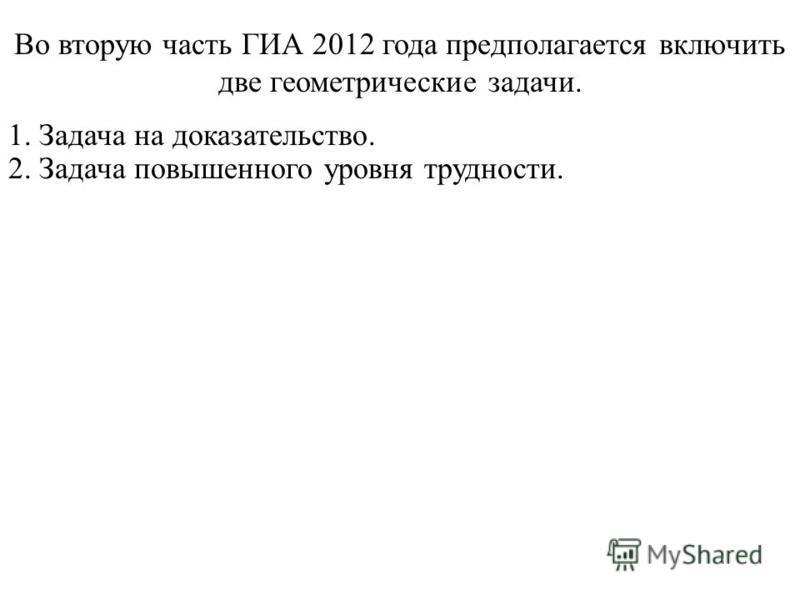 Во вторую часть ГИА 2012 года предполагается включить две геометрические задачи. 1. Задача на доказательство. 2. Задача повышенного уровня трудности.
