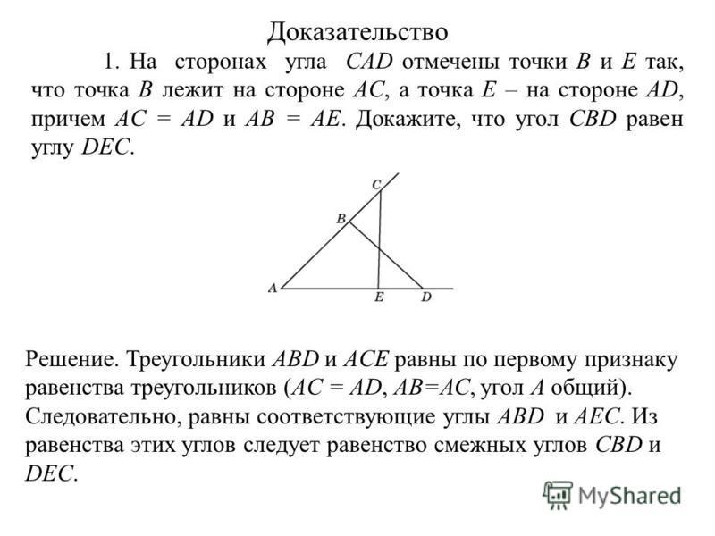 1. На сторонах угла CAD отмечены точки B и E так, что точка B лежит на стороне AC, а точка E – на стороне AD, причем AC = AD и AB = AE. Докажите, что угол CBD равен углу DEC. Решение. Треугольники ABD и ACE равны по первому признаку равенства треугол