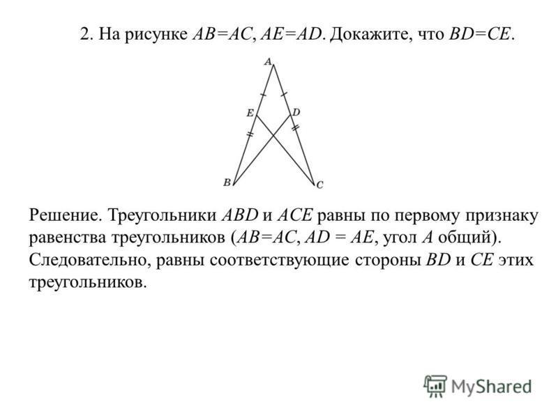 2. На рисунке АВ=АС, АЕ=АD. Докажите, что BD=CE. Решение. Треугольники ABD и ACE равны по первому признаку равенства треугольников (АВ=АС, АD = AE, угол A общий). Следовательно, равны соответствующие стороны BD и CE этих треугольников.