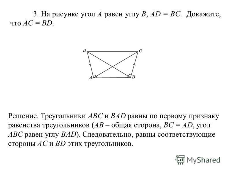 3. На рисунке угол A равен углу B, AD = BC. Докажите, что AC = BD. Решение. Треугольники ABC и BAD равны по первому признаку равенства треугольников (AB – общая сторона, BC = AD, угол ABC равен углу BAD). Следовательно, равны соответствующие стороны