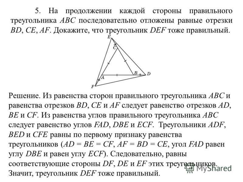5. На продолжении каждой стороны правильного треугольника ABC последовательно отложены равные отрезки BD, CE, AF. Докажите, что треугольник DEF тоже правильный. Решение. Из равенства сторон правильного треугольника ABC и равенства отрезков BD, CE и A