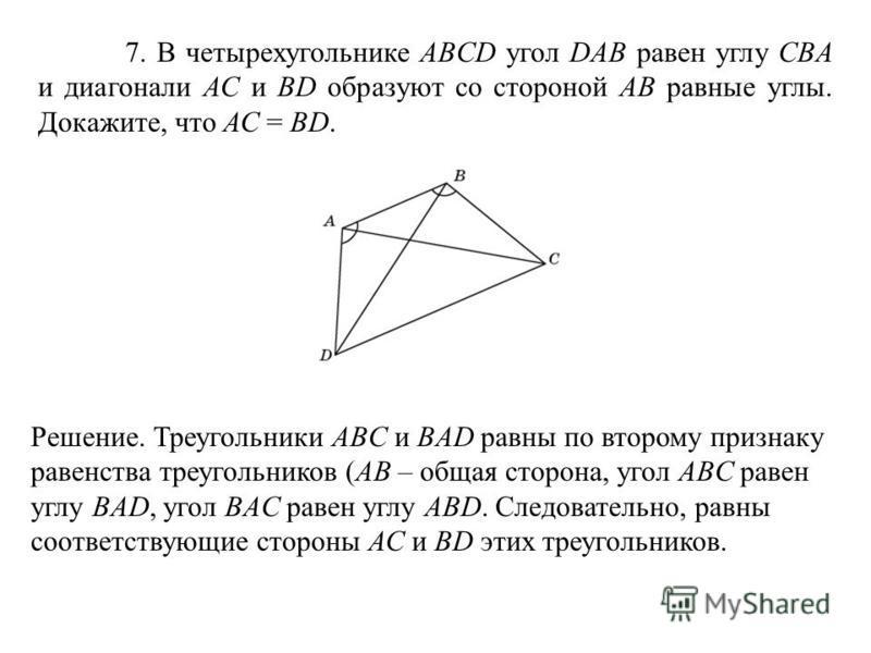 7. В четырехугольнике ABCD угол DAB равен углу CBА и диагонали АС и BD образуют со стороной АВ равные углы. Докажите, что АС = BD. Решение. Треугольники ABC и BAD равны по второму признаку равенства треугольников (AB – общая сторона, угол ABC равен у