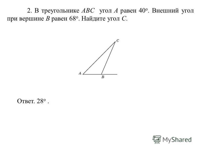 2. В треугольнике ABC угол A равен 40 o. Внешний угол при вершине B равен 68 o. Найдите угол C. Ответ. 28 о.