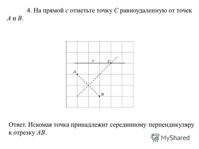 4. На прямой c отметьте точку C равноудаленную от точек A и B. Ответ. Искомая точка принадлежит серединному перпендикуляру к отрезку AB.