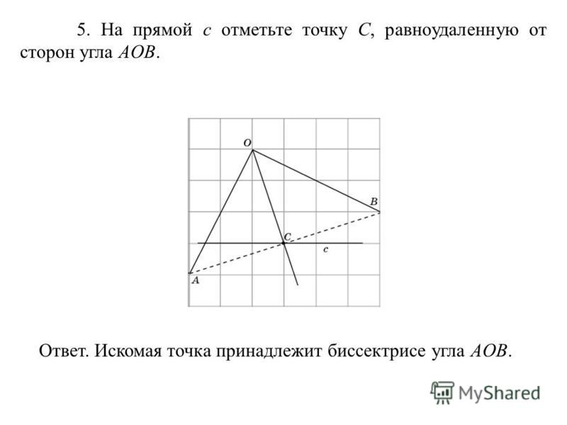 5. На прямой c отметьте точку C, равноудаленную от сторон угла AOB. Ответ. Искомая точка принадлежит биссектрисе угла AOB.