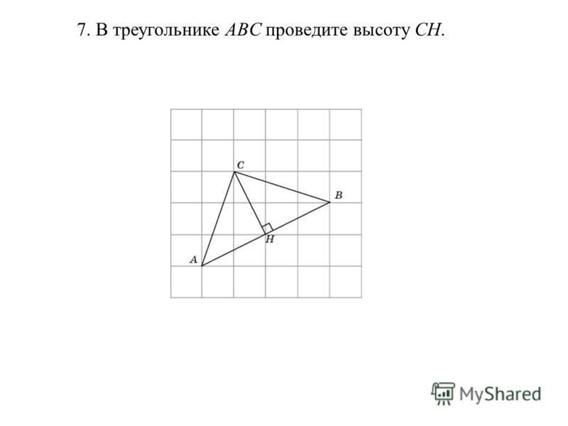7. В треугольнике ABC проведите высоту CH.