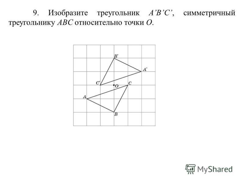 9. Изобразите треугольник ABC, симметричный треугольнику ABC относительно точки O.