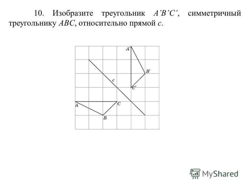 10. Изобразите треугольник ABC, симметричный треугольнику ABC, относительно прямой c.