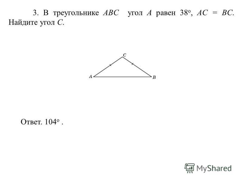 3. В треугольнике ABC угол A равен 38 o, AС = BC. Найдите угол C. Ответ. 104 о.