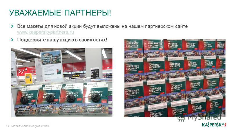 УВАЖАЕМЫЕ ПАРТНЕРЫ! 14Mobile World Congress 2013 Все макеты для новой акции будут выложены на нашем партнерском сайте www.kasperskypartners.ru www.kasperskypartners.ru Поддержите нашу акцию в своих сетях!