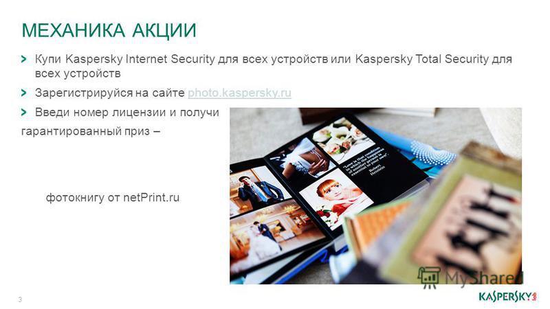 МЕХАНИКА АКЦИИ 3 Купи Kaspersky Internet Security для всех устройств или Kaspersky Total Security для всех устройств Зарегистрируйся на сайте photo.kaspersky.ruphoto.kaspersky.ru Введи номер лицензии и получи гарантированный приз – фотокнигу от netPr