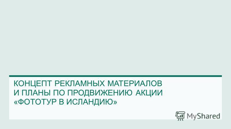 КОНЦЕПТ РЕКЛАМНЫХ МАТЕРИАЛОВ И ПЛАНЫ ПО ПРОДВИЖЕНИЮ АКЦИИ «ФОТОТУР В ИСЛАНДИЮ»