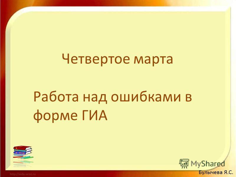 Четвертое марта Работа над ошибками в форме ГИА Булычева Я.С.