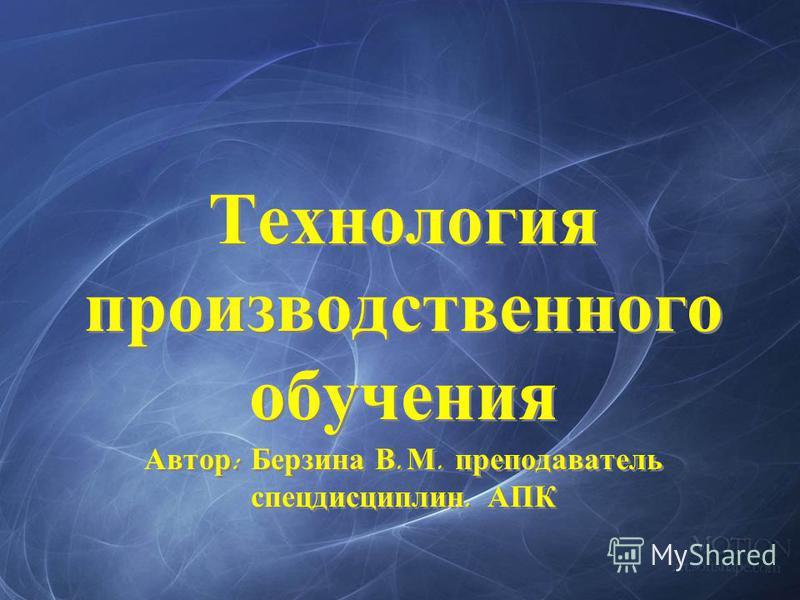 Технология производственного обучения Автор : Берзина В. М. преподаватель спецдисциплин. АПК