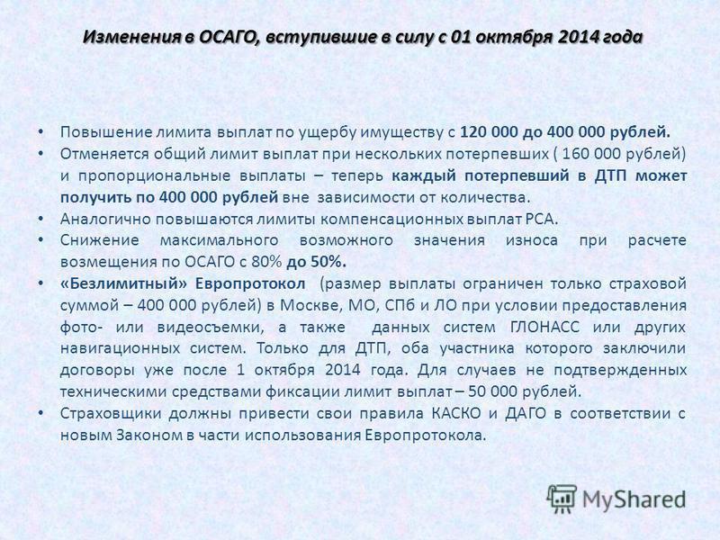 Изменения в ОСАГО, вступившие в силу с 01 октября 2014 года Повышение лимита выплат по ущербу имуществу с 120 000 до 400 000 рублей. Отменяется общий лимит выплат при нескольких потерпевших ( 160 000 рублей) и пропорциональные выплаты – теперь каждый