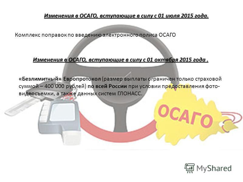 Изменения в ОСАГО, вступающие в силу с 01 июля 2015 года. Комплекс поправок по введению электронного полиса ОСАГО Изменения в ОСАГО, вступающие в силу с 01 октября 2015 года. «Безлимитный» Европротокол (размер выплаты ограничен только страховой суммо