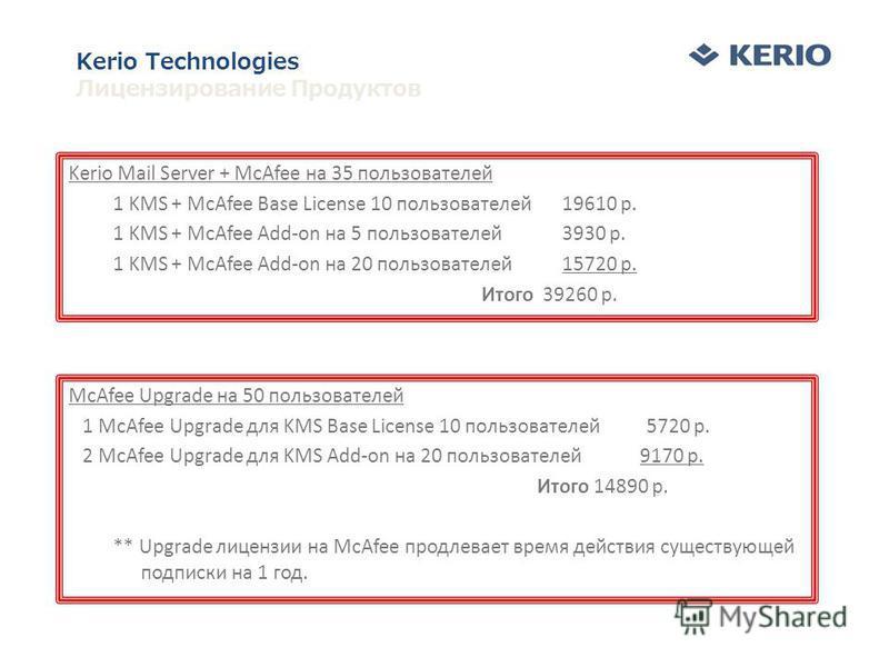 Kerio Mail Server + McAfee на 35 пользователей 1 KMS + McAfee Base License 10 пользователей 19610 р. 1 KMS + McAfee Add-on на 5 пользователей 3930 р. 1 KMS + McAfee Add-on на 20 пользователей 15720 р. Итого 39260 р. McAfee Upgrade на 50 пользователей