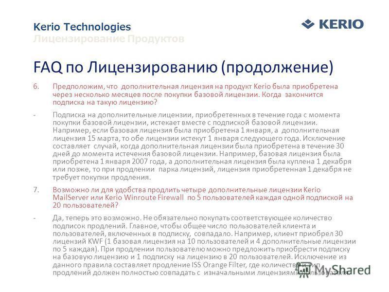 FAQ по Лицензированию (продолжение) 6.Предположим, что дополнительная лицензия на продукт Kerio была приобретена через несколько месяцев после покупки базовой лицензии. Когда закончится подписка на такую лицензию? -Подписка на дополнительные лицензии