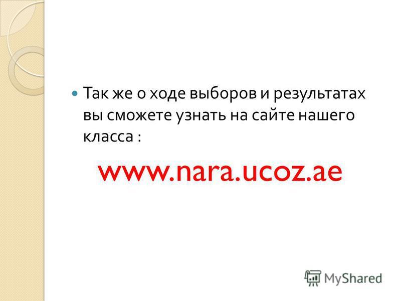 Так же о ходе выборов и результатах вы сможете узнать на сайте нашего класса : www.nara.ucoz.ae