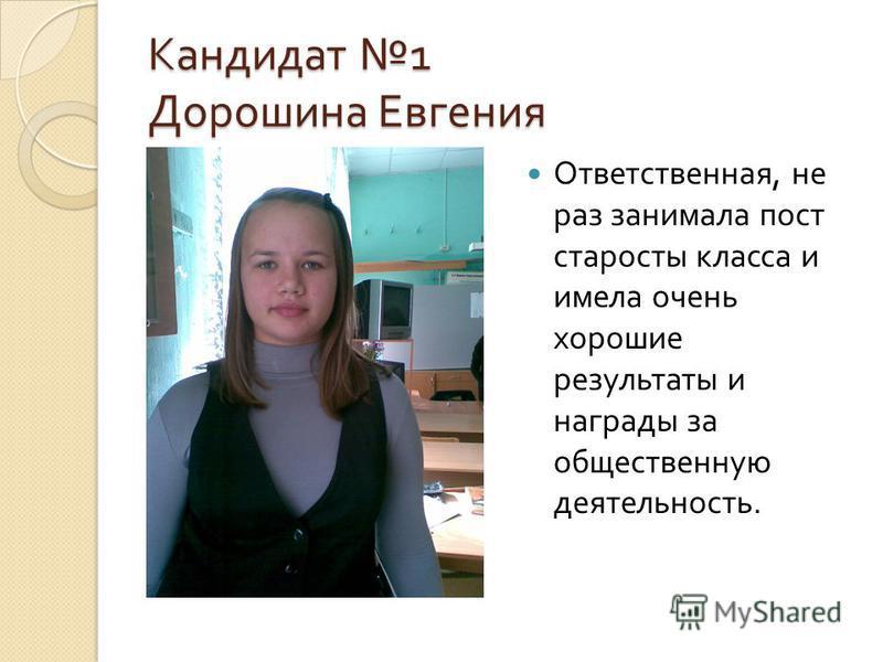 Кандидат 1 Дорошина Евгения Ответственная, не раз занимала пост старосты класса и имела очень хорошие результаты и награды за общественную деятельность.