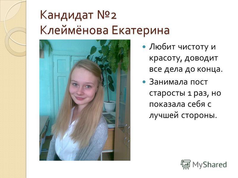 Кандидат 2 Клеймёнова Екатерина Любит чистоту и красоту, доводит все дела до конца. Занимала пост старосты 1 раз, но показала себя с лучшей стороны.