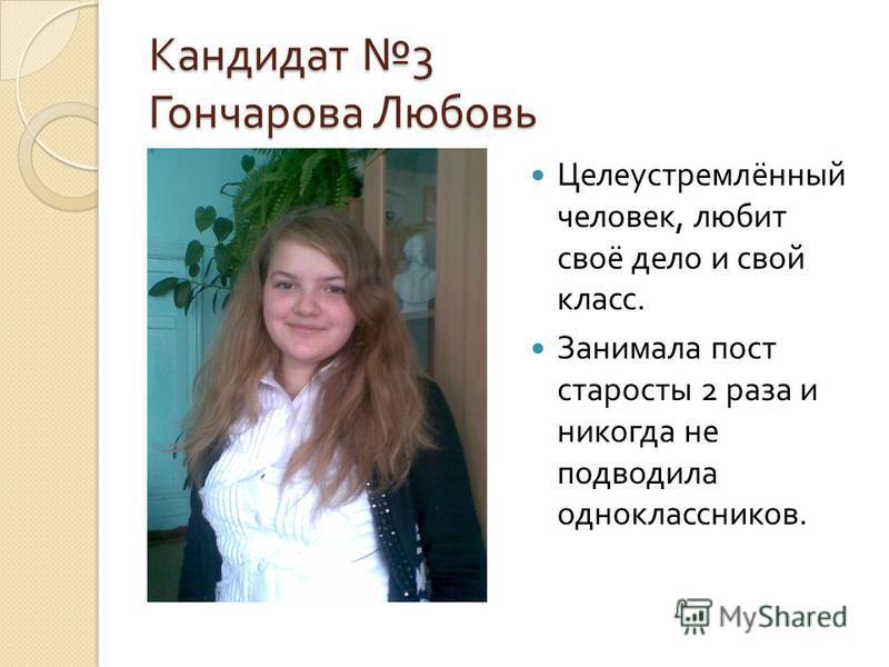 Кандидат 3 Гончарова Любовь Целеустремлённый человек, любит своё дело и свой класс. Занимала пост старосты 2 раза и никогда не подводила одноклассников.