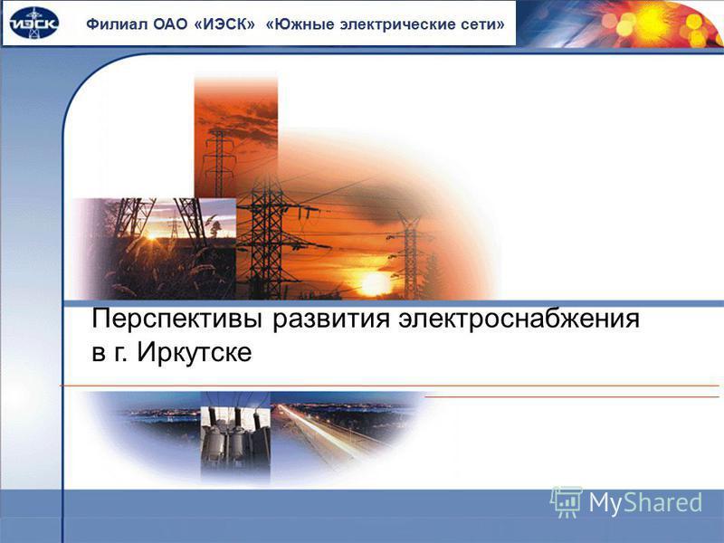 Перспективы развития электроснабжения в г. Иркутске ОАО ИЭСК Филиал ОАО «ИЭСК» «Южные электрические сети»