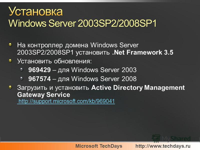 Microsoft TechDayshttp://www.techdays.ru На контроллер домена Windows Server 2003SP2/2008SP1 установить.Net Framework 3.5 Установить обновления: 969429 – для Windows Server 2003 967574 – для Windows Server 2008 Загрузить и установить Active Directory