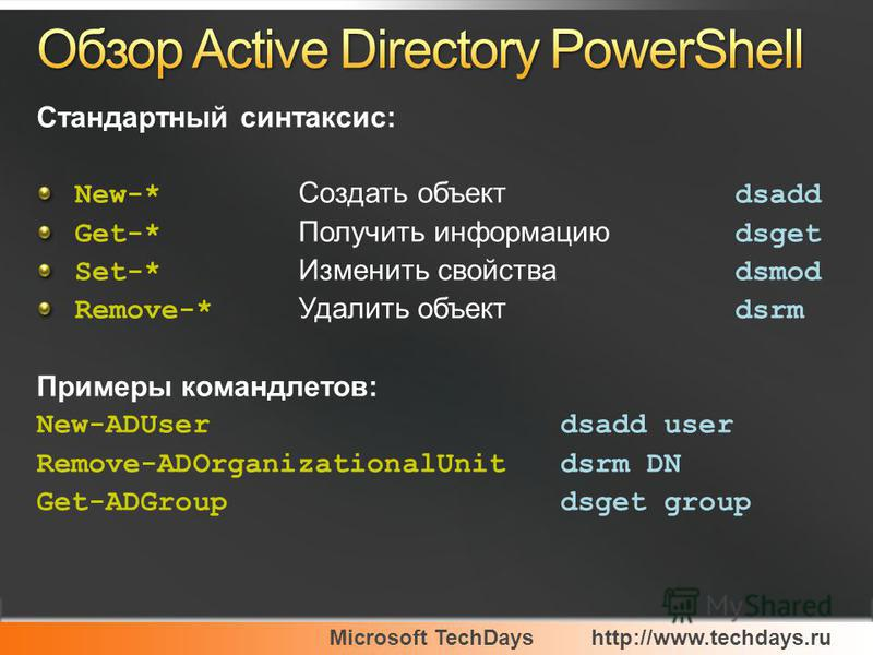 Microsoft TechDayshttp://www.techdays.ru Стандартный синтаксис: New-* Создать объект dsadd Get-* Получить информацию dsget Set-* Изменить свойства dsmod Remove-* Удалить объект dsrm Примеры команд лето в: New-ADUserdsadd user Remove-ADOrganizationalU