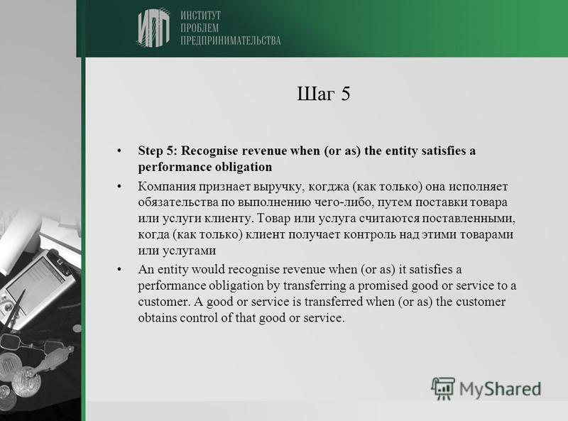 Шаг 5 Step 5: Recognise revenue when (or as) the entity satisfies a performance obligation Компания признает выручку, когджа (как только) она исполняет обязательства по выполнению чего-либо, путем поставки товара или услуги клиенту. Товар или услуга
