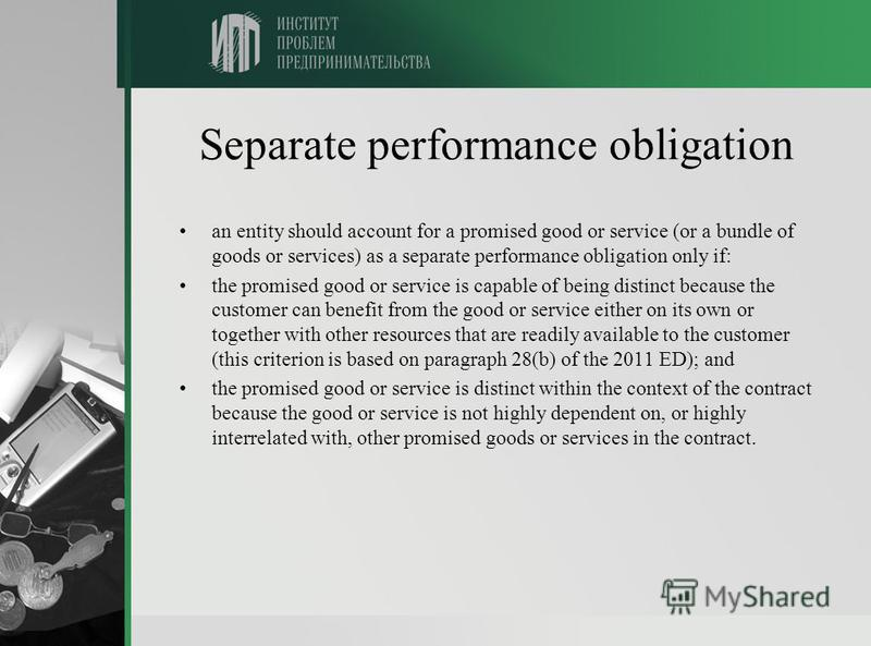 Separate performance obligation an entity should account for a promised good or service (or a bundle of goods or services) as a separate performance obligation only if: the promised good or service is capable of being distinct because the customer ca