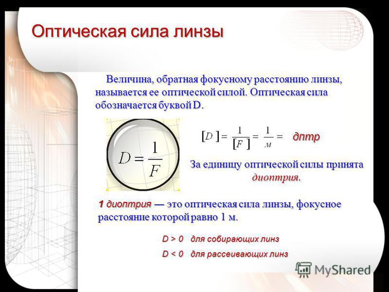 Оптическая сила линзы дптр D > 0 для собирающих линз D < 0 для рассеивающих линз Величина, обратная фокусному расстоянию линзы, называется ее оптической силой. Оптическая сила обозначается буквой D. Величина, обратная фокусному расстоянию линзы, назы