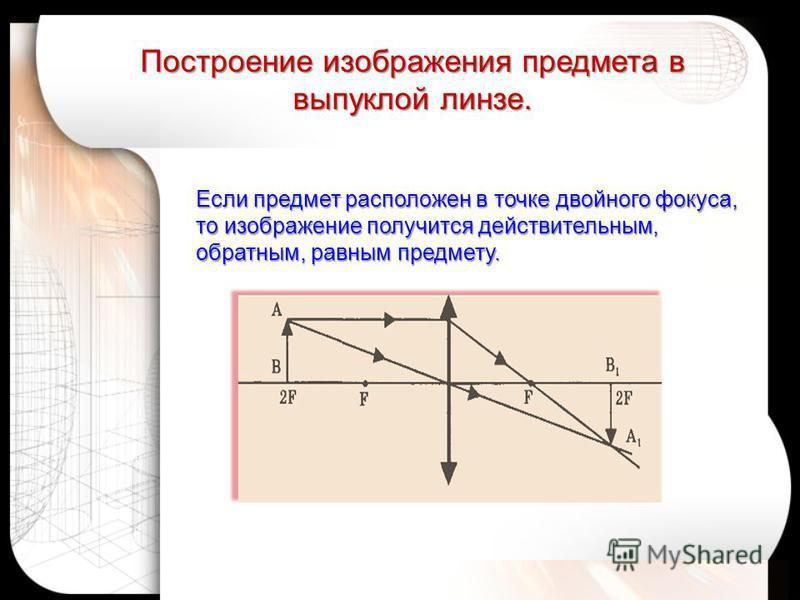Если предмет расположен в точке двойного фокуса, то изображение получится действительным, обратным, равным предмету. Построение изображения предмета в выпуклой линзе.