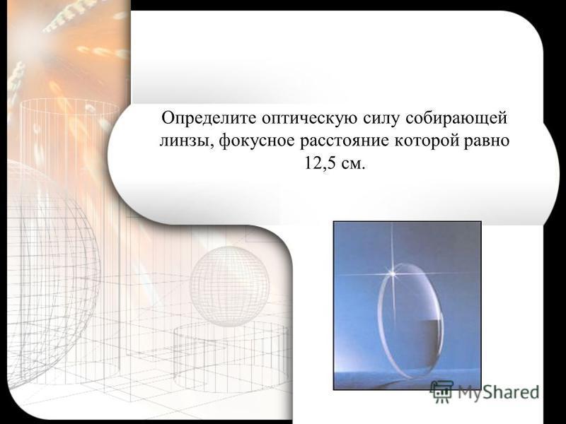 Определите оптическую силу собирающей линзы, фокусное расстояние которой равно 12,5 см.