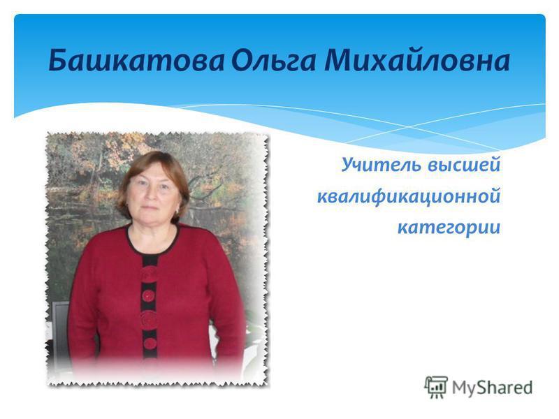 Учитель высшей квалификационной категории Башкатова Ольга Михайловна