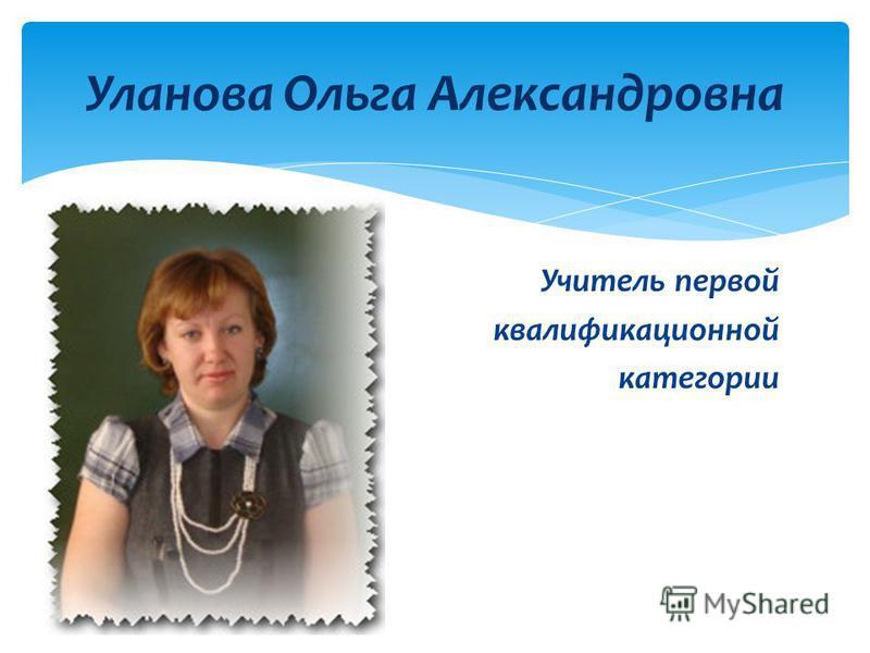 Учитель первой квалификационной категории Уланова Ольга Александровна