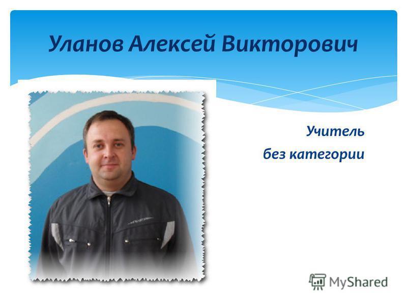 Учитель без категории Уланов Алексей Викторович