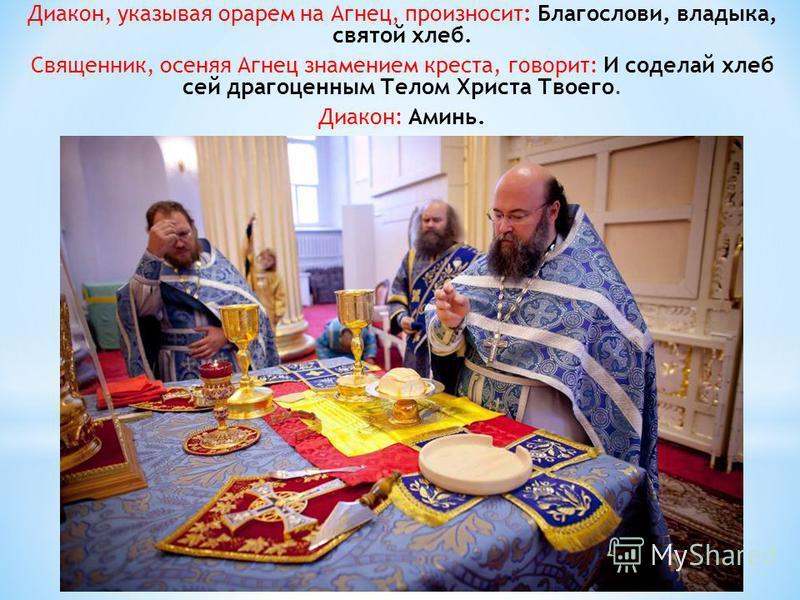 Диакон, указывая орарем на Агнец, произносит: Благослови, владыка, святой хлеб. Священник, осеняя Агнец знамением креста, говорит: И соделай хлеб сей драгоценным Телом Христа Твоего. Диакон: Аминь.